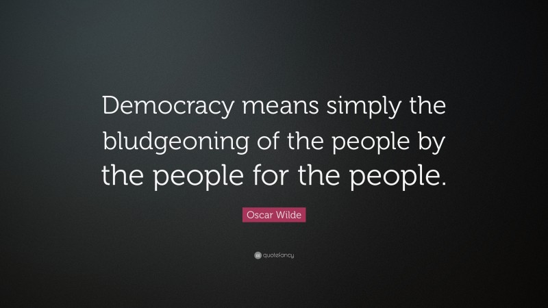 """Oscar Wilde Quote: """"Democracy means simply the bludgeoning of the people by the people for the people."""""""