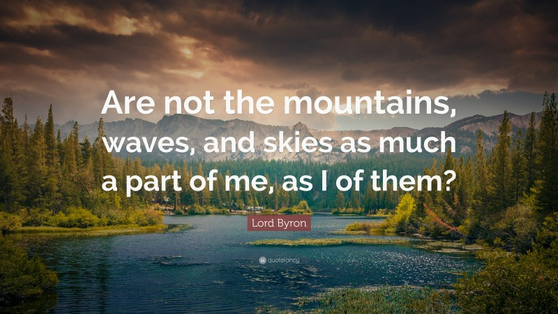 """Lord Byron Quote: """"Are not the mountains, waves, and skies as much a part of me, as I of them?"""""""