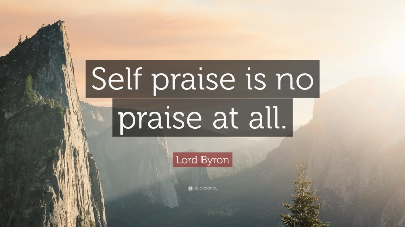 """Lord Byron Quote: """"Self praise is no praise at all."""""""