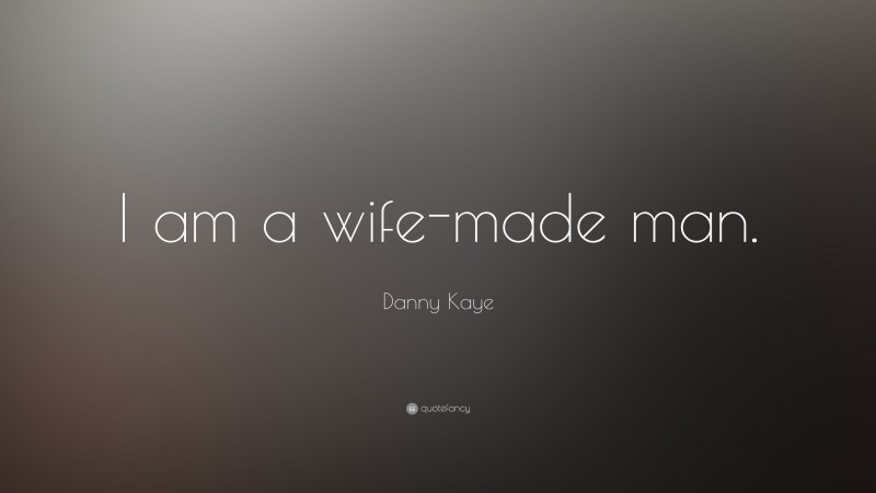 """Danny Kaye Quote: """"I am a wife-made man."""""""