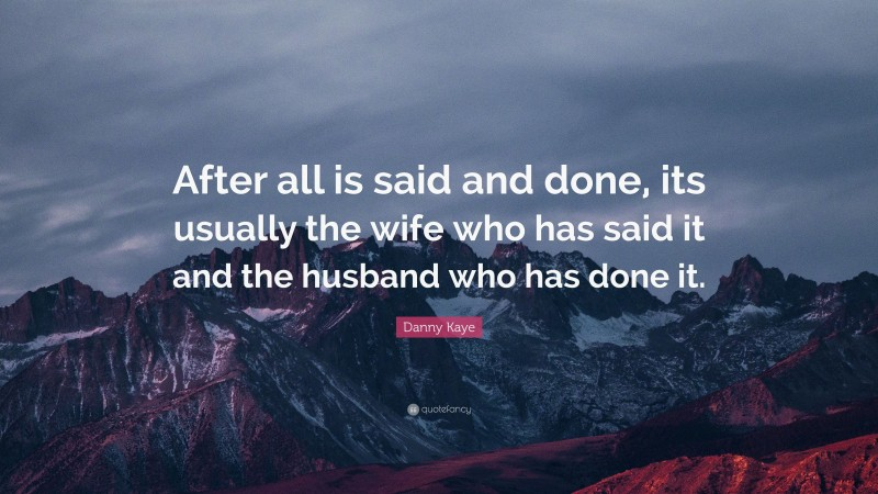 """Danny Kaye Quote: """"After all is said and done, its usually the wife who has said it and the husband who has done it."""""""