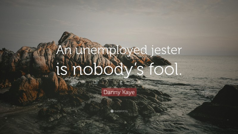 """Danny Kaye Quote: """"An unemployed jester is nobody's fool."""""""