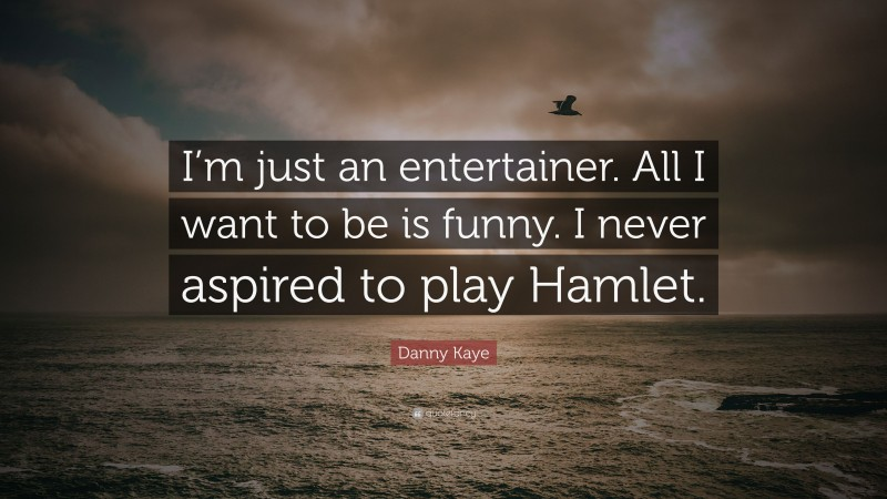 """Danny Kaye Quote: """"I'm just an entertainer. All I want to be is funny. I never aspired to play Hamlet."""""""