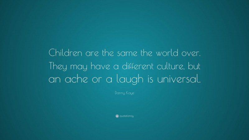 """Danny Kaye Quote: """"Children are the same the world over. They may have a different culture, but an ache or a laugh is universal."""""""