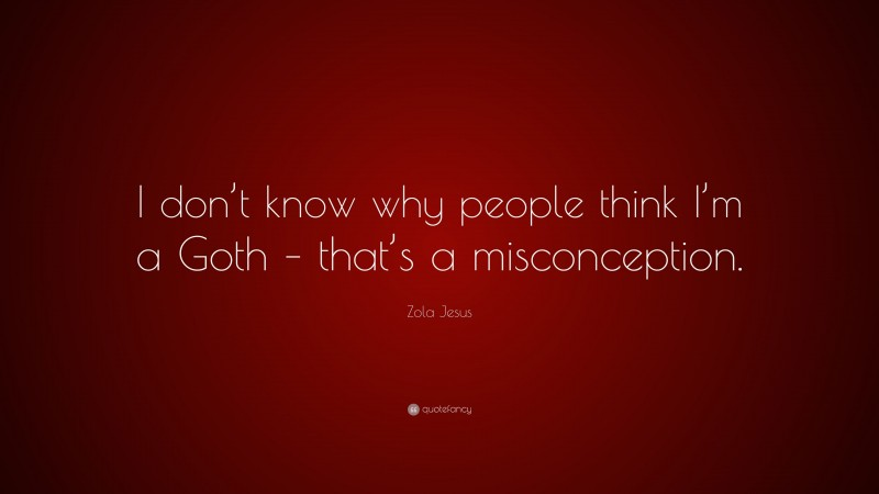 """Zola Jesus Quote: """"I don't know why people think I'm a Goth – that's a misconception."""""""