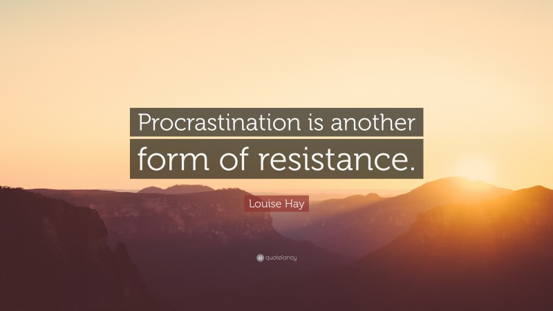 """Louise Hay Quote: """"Procrastination is another form of resistance."""""""