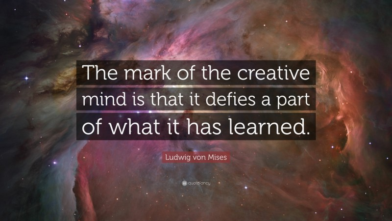 """Ludwig von Mises Quote: """"The mark of the creative mind is that it defies a part of what it has learned."""""""