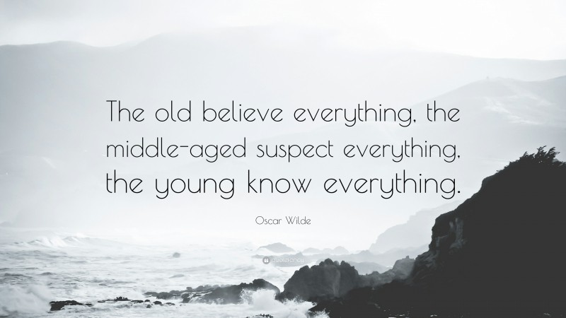 """Oscar Wilde Quote: """"The old believe everything, the middle-aged suspect everything, the young know everything."""""""