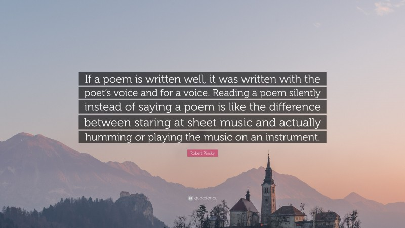 """Robert Pinsky Quote: """"If a poem is written well, it was written with the poet's voice and for a voice. Reading a poem silently instead of saying a poem is like the difference between staring at sheet music and actually humming or playing the music on an instrument."""""""