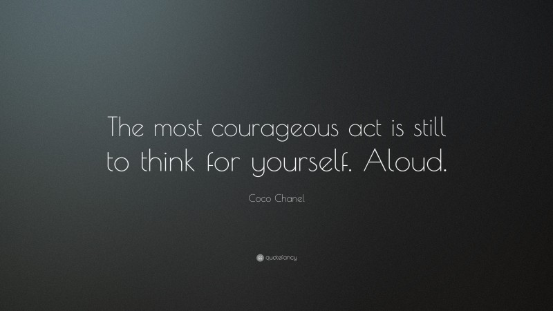 """Coco Chanel Quote: """"The most courageous act is still to think for yourself.  Aloud."""""""