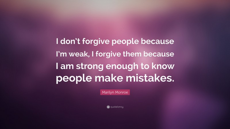 """Marilyn Monroe Quote: """"I don't forgive people because I'm weak, I forgive them because I am strong enough to know people make mistakes."""""""