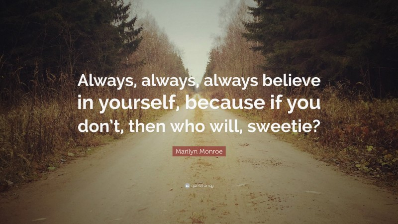 """Marilyn Monroe Quote: """"Always, always, always believe in yourself, because if you don't, then who will, sweetie?"""""""