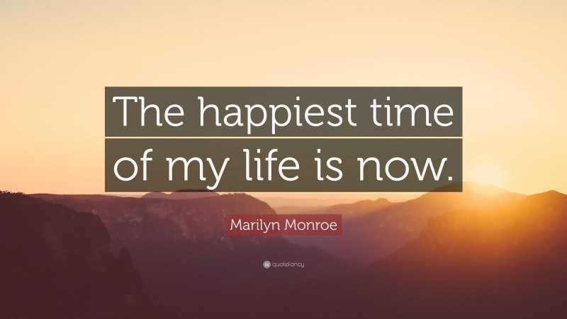 """Marilyn Monroe Quote: """"The happiest time of my life is now."""""""