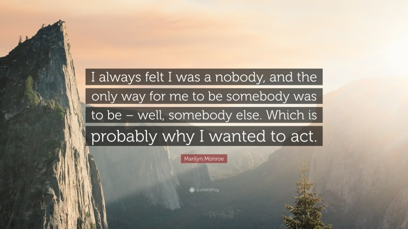 """Marilyn Monroe Quote: """"I always felt I was a nobody, and the only way for me to be somebody was to be – well, somebody else. Which is probably why I wanted to act."""""""