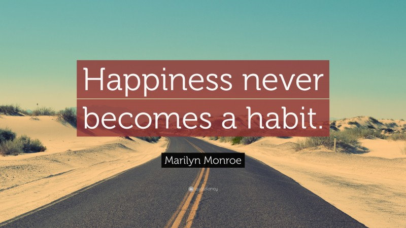 """Marilyn Monroe Quote: """"Happiness never becomes a habit."""""""