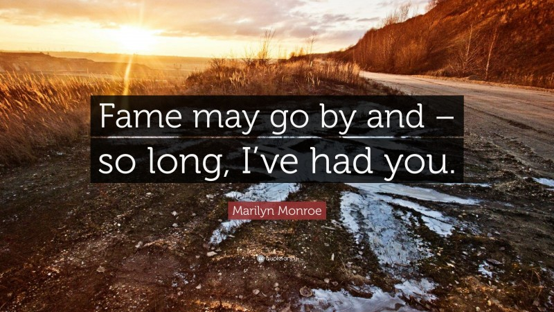 """Marilyn Monroe Quote: """"Fame may go by and – so long, I've had you."""""""