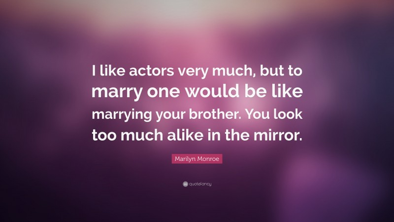 """Marilyn Monroe Quote: """"I like actors very much, but to marry one would be like marrying your brother. You look too much alike in the mirror."""""""