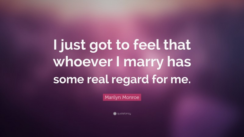 "Marilyn Monroe Quote: ""I just got to feel that whoever I marry has some real regard for me."""