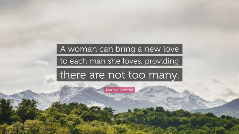 """Marilyn Monroe Quote: """"A woman can bring a new love to each man she loves, providing there are not too many."""""""