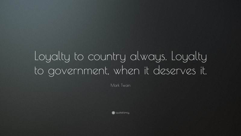 """Mark Twain Quote: """"Loyalty to country always. Loyalty to government, when it deserves it."""""""