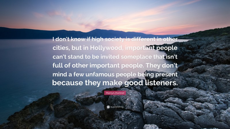 """Marilyn Monroe Quote: """"I don't know if high society is different in other cities, but in Hollywood, important people can't stand to be invited someplace that isn't full of other important people. They don't mind a few unfamous people being present because they make good listeners."""""""