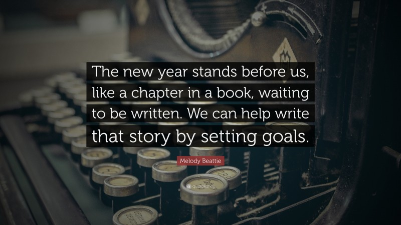 """New Year Quotes: """"The new year stands before us, like a chapter in a book, waiting to be written. We can help write that story by setting goals."""" — Melody Beattie"""