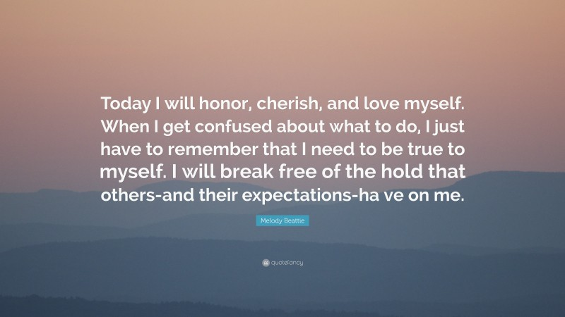 """Melody Beattie Quote: """"Today I will honor, cherish, and love myself. When I get confused about what to do, I just have to remember that I need to be true to myself. I will break free of the hold that others-and their expectations-ha ve on me."""""""