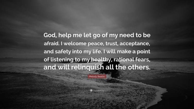 """Melody Beattie Quote: """"God, help me let go of my need to be afraid. I welcome peace, trust, acceptance, and safety into my life. I will make a point of listening to my healthy, rational fears, and will relinquish all the others."""""""