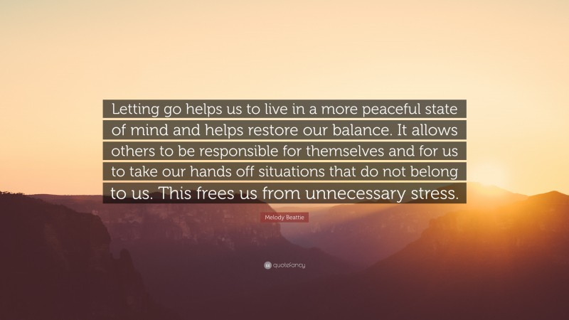 """Melody Beattie Quote: """"Letting go helps us to live in a more peaceful state of mind and helps restore our balance. It allows others to be responsible for themselves and for us to take our hands off situations that do not belong to us. This frees us from unnecessary stress."""""""