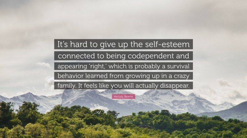 """Melody Beattie Quote: """"It's hard to give up the self-esteem connected to being codependent and appearing 'right,' which is probably a survival behavior learned from growing up in a crazy family. It feels like you will actually disappear."""""""