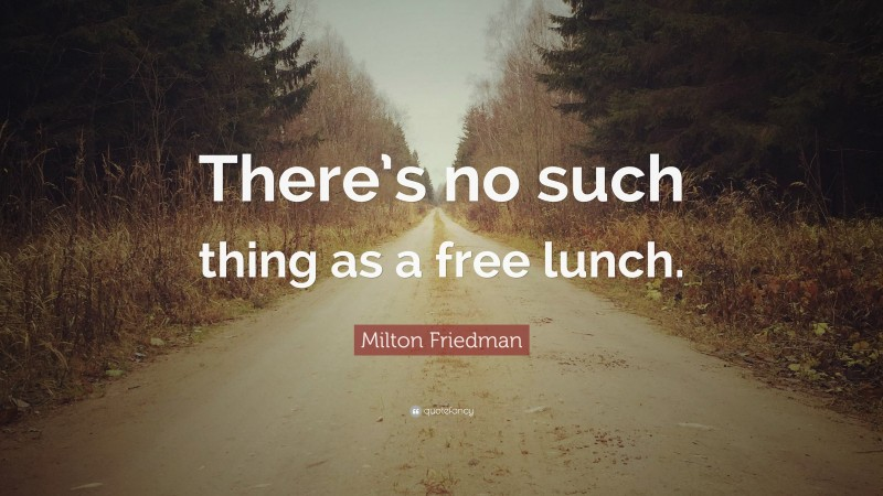 """Milton Friedman Quote: """"There's no such thing as a free lunch."""""""