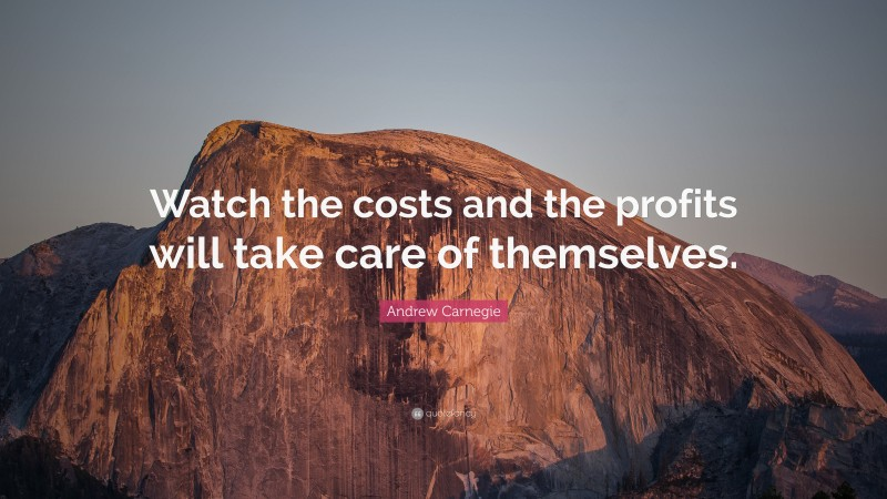 """Andrew Carnegie Quote: """"Watch the costs and the profits will take care of themselves."""""""