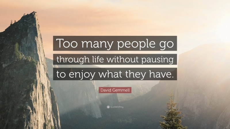 """David Gemmell Quote: """"Too many people go through life without pausing to enjoy what they have."""""""