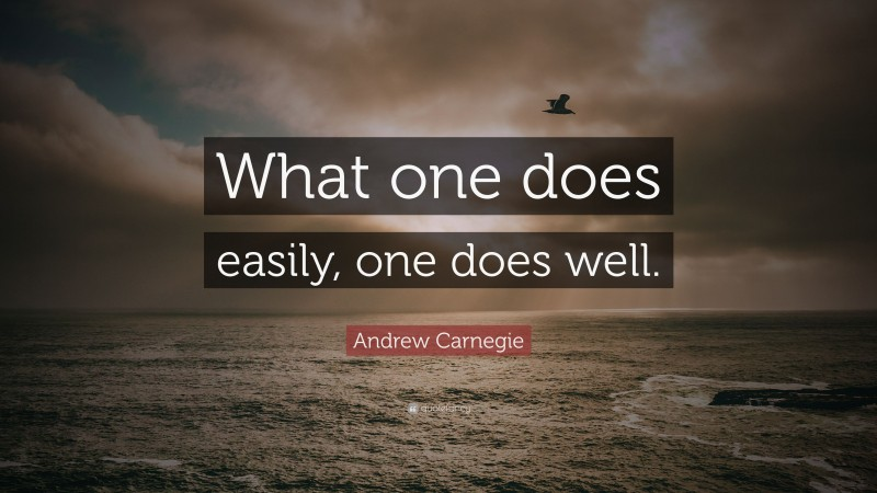 """Andrew Carnegie Quote: """"What one does easily, one does well."""""""