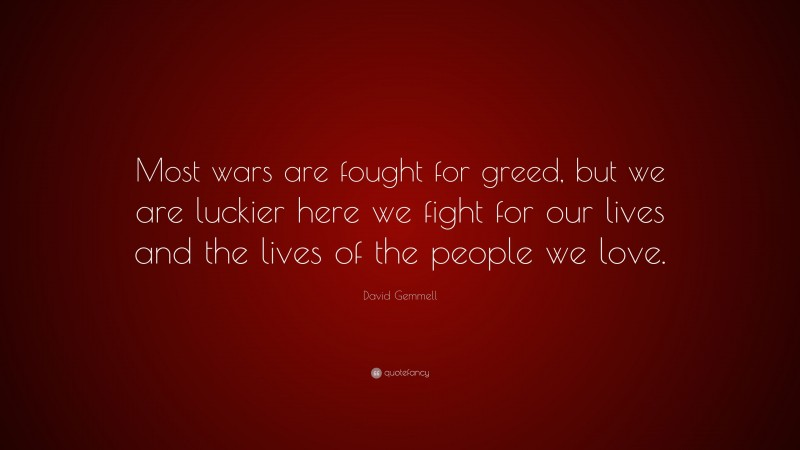 """David Gemmell Quote: """"Most wars are fought for greed, but we are luckier here we fight for our lives and the lives of the people we love."""""""