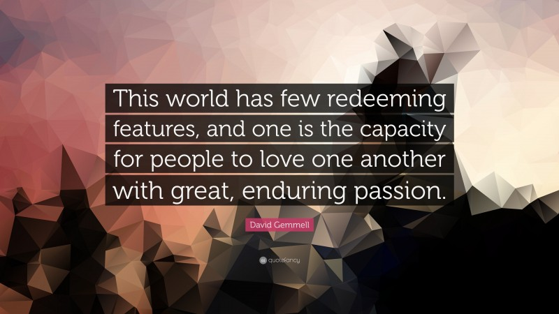 """David Gemmell Quote: """"This world has few redeeming features, and one is the capacity for people to love one another with great, enduring passion."""""""
