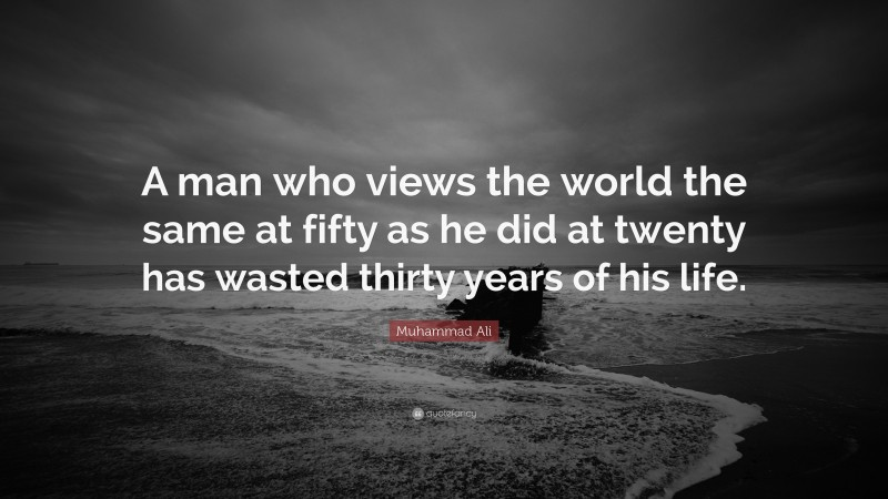 """Muhammad Ali Quote: """"A man who views the world the same at fifty as he did at twenty has wasted thirty years of his life."""""""
