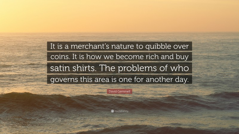 """David Gemmell Quote: """"It is a merchant's nature to quibble over coins. It is how we become rich and buy satin shirts. The problems of who governs this area is one for another day."""""""