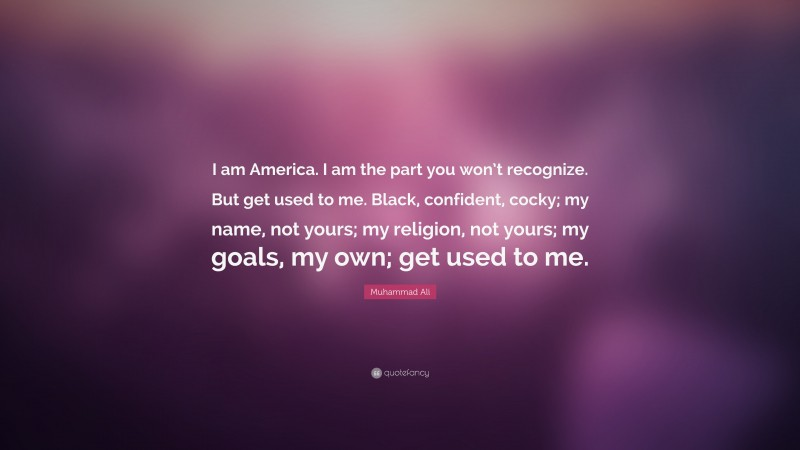 """Muhammad Ali Quote: """"I am America. I am the part you won't recognize. But get used to me. Black, confident, cocky; my name, not yours; my religion, not yours; my goals, my own; get used to me."""""""