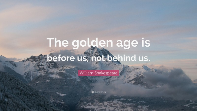 """William Shakespeare Quote: """"The golden age is before us, not behind us."""""""