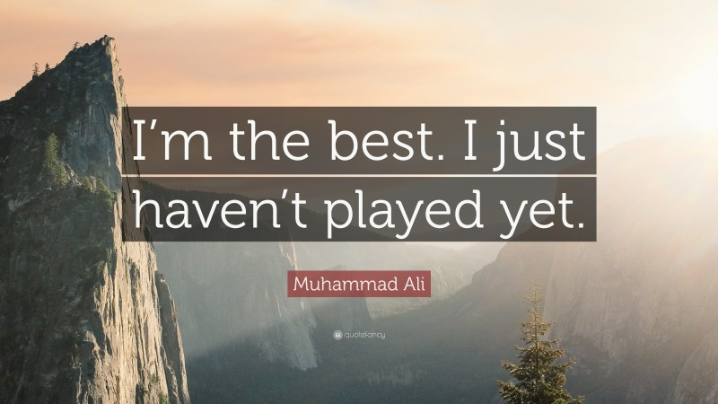 """Muhammad Ali Quote: """"I'm the best. I just haven't played yet."""""""