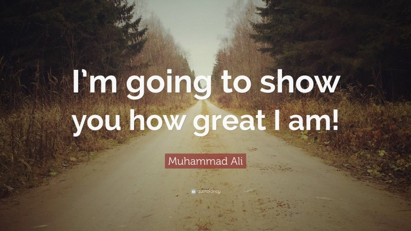 """Muhammad Ali Quote: """"I'm going to show you how great I am!"""""""