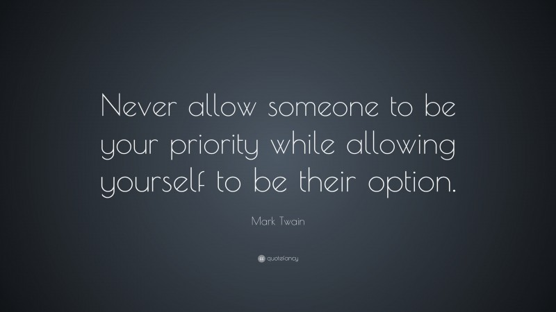 """Mark Twain Quote: """"Never allow someone to be your priority while allowing yourself to be their option."""""""