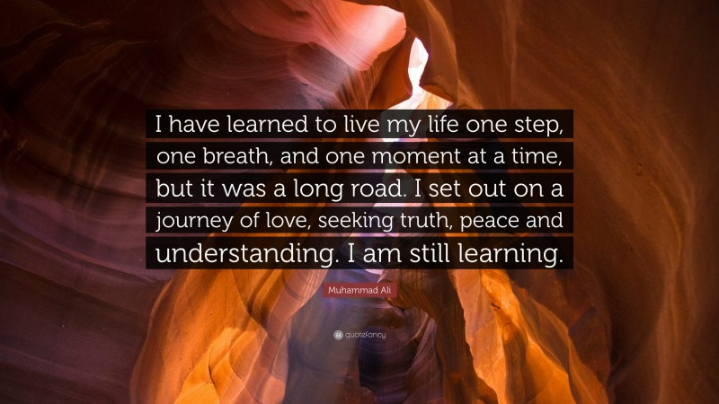 """Muhammad Ali Quote: """"I have learned to live my life one step, one breath, and one moment at a time, but it was a long road. I set out on a journey of love, seeking truth, peace and understanding. I am still learning."""""""