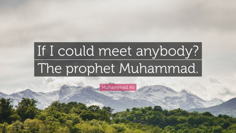 """Muhammad Ali Quote: """"If I could meet anybody? The prophet Muhammad."""""""
