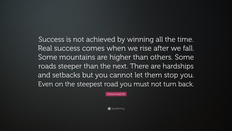 """Muhammad Ali Quote: """"Success is not achieved by winning all the time. Real success comes when we rise after we fall. Some mountains are higher than others. Some roads steeper than the next. There are hardships and setbacks but you cannot let them stop you. Even on the steepest road you must not turn back."""""""