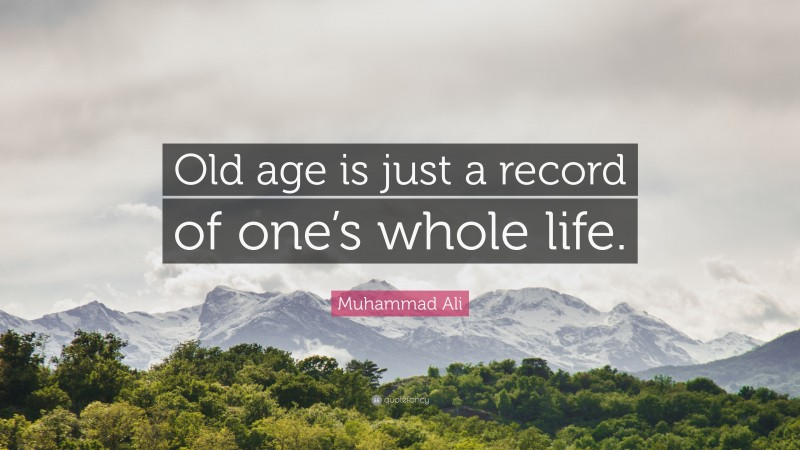 """Muhammad Ali Quote: """"Old age is just a record of one's whole life."""""""