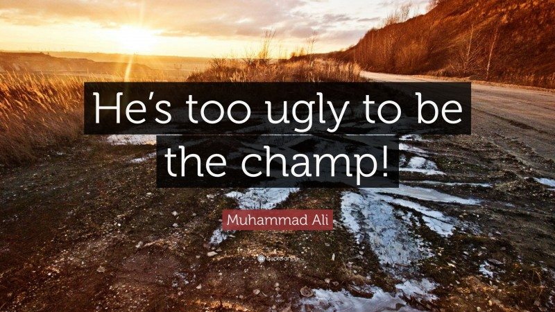 """Muhammad Ali Quote: """"He's too ugly to be the champ!"""""""