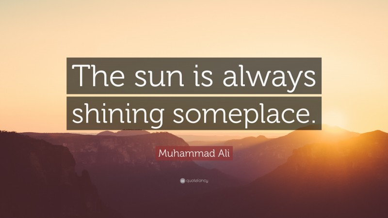 """Muhammad Ali Quote: """"The sun is always shining someplace."""""""