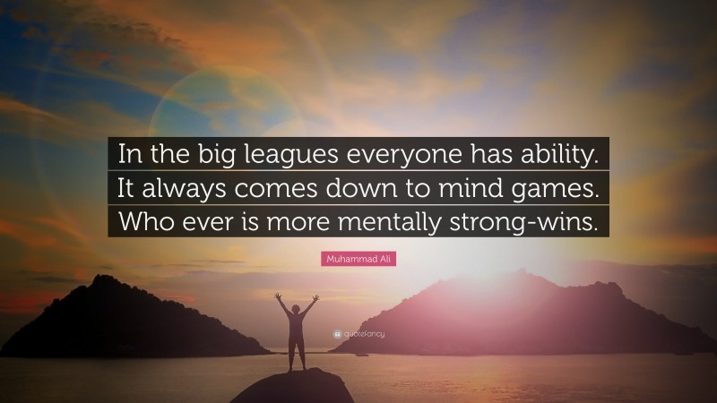 """Muhammad Ali Quote: """"In the big leagues everyone has ability. It always comes down to mind games. Who ever is more mentally strong-wins."""""""
